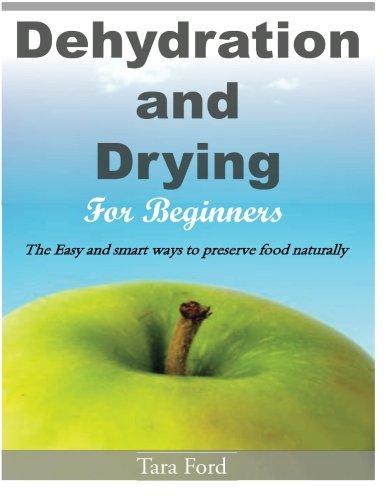 Dehydration and Drying for Beginners: The Easy and smart ways to preserve food naturally by Tara Ford