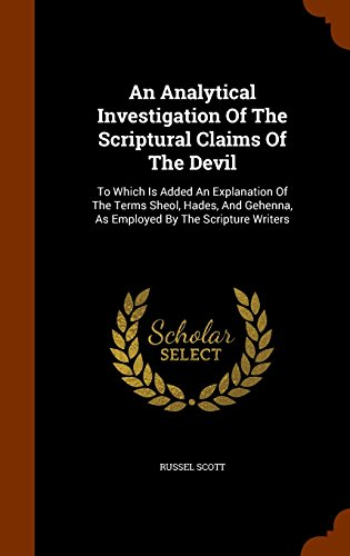 An Analytical Investigation Of The Scriptural Claims Of The Devil: To Which Is Added An Explanation Of The Terms Sheol, Hades, And Gehenna, As Employed By The Scripture Writers