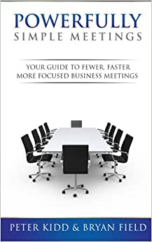 Powerfully Simple Meetings: Your Guide For Fewer, Faster, More Focused Meetings