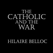 The Catholic and the War (       UNABRIDGED) by Hilaire Belloc Narrated by Saethon Williams