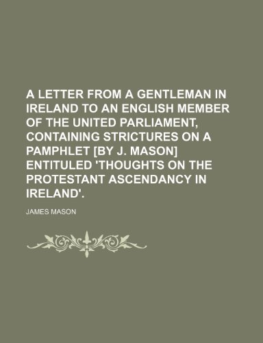 A letter from a gentleman in Ireland to an English member of the united parliament, containing strictures on a pamphlet [by J. Mason] entituled 'Thoughts on the Protestant ascendancy in Ireland'.