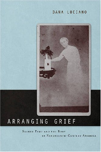 Arranging Grief: Sacred Time and the Body in Nineteenth-Century America (Sexual Cultures: New Directions from the Center for Lesbian and Gay Studies)