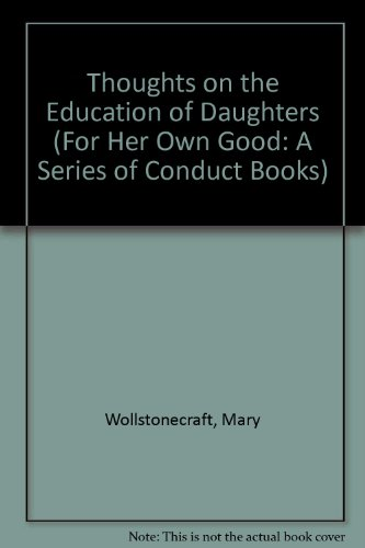 Thoughts on the Education of Daughters (For Her Own Good: A Series of Conduct Books)