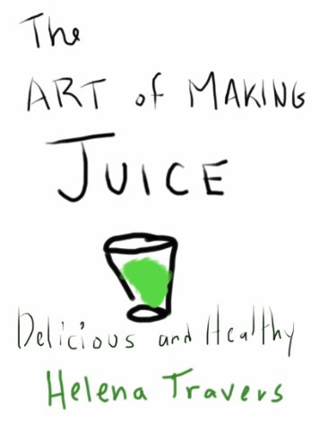 The Art of Making Juice Delicious and Healthy by Helena Travers