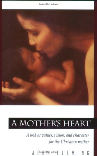 A Mother&#39;s Heart: A Look at Values, Vision, and Character for the Christian Mother