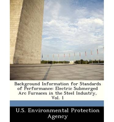Background Information For Standards Of Performance: Electric Submerged Arc Furnaces In The Steel Industry, Vol. 1 (Paperback) - Common