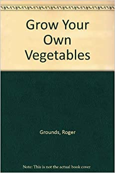 Grow your own vegetables roger grounds for Grow your own vegetables