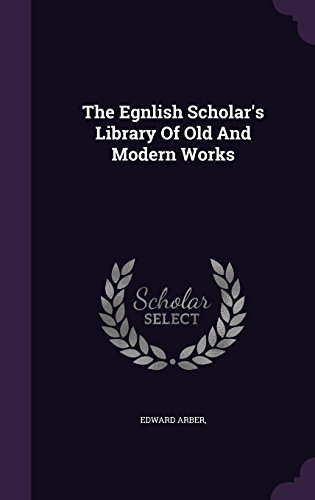 The Egnlish Scholar's Library Of Old And Modern Works
