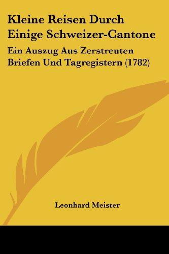 Kleine Reisen Durch Einige Schweizer-Cantone: Ein Auszug Aus Zerstreuten Briefen Und Tagregistern (1782)