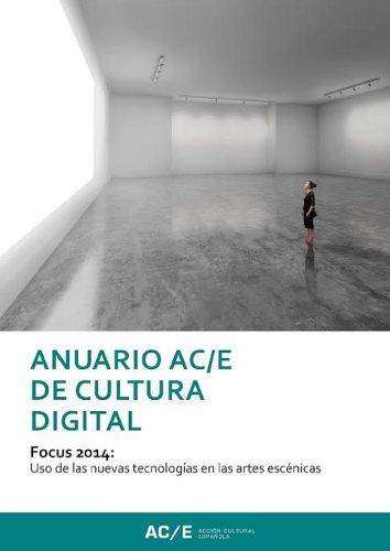 Anuario AC/E de Cultura Digital: Focus 2014: Uso des las nuevas tecnologías en las artes escénicas (Anuario ACE)