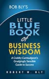 img - for Bob Bly's Little Blue Book of Business Wisdom: A Crabby Curmudgeon's Grudgingly Sensible Guide to Success book / textbook / text book