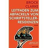 """Leitfaden zum Abfackeln von Schriftstellerresidenzenvon """"Brock Clarke"""""""