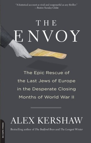 The Envoy: The Epic Rescue of the Last Jews of Europe in the Desperate Closing Months of World War (This Month In History)