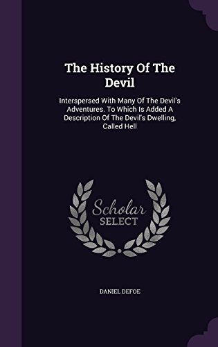 The History Of The Devil: Interspersed With Many Of The Devil's Adventures. To Which Is Added A Description Of The Devil's Dwelling, Called Hell