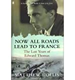 [ NOW ALL ROADS LEAD TO FRANCE THE LAST YEARS OF EDWARD THOMAS BY HOLLIS, MATTHEW](AUTHOR)HARDBACK Matthew Hollis