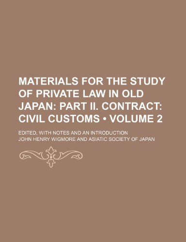 Materials for the Study of Private Law in Old Japan (Volume 2); Part Ii. Contract Civil Customs. Edited, With Notes and an Introduction