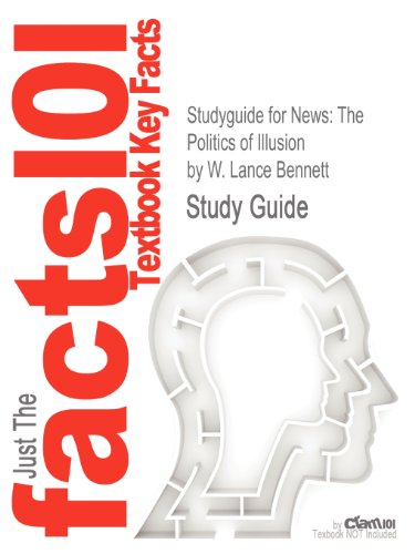 Studyguide for News: The Politics of Illusion by W. Lance Bennett, ISBN 9780205082414 (Cram101 Textbook Outlines)