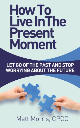 Matt Morris - How To Live In The Present Moment: Let Go Of The Past And Stop Worrying About The Future (Life Coaching, Mindfulness For Beginners Book 1) (English Edition)