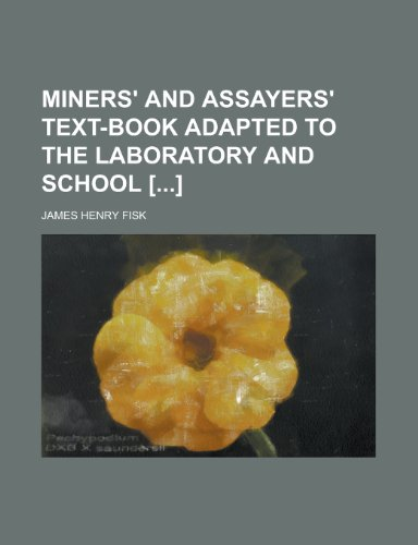Miners' and Assayers' Text-book Adapted to the Laboratory and School [] PDF