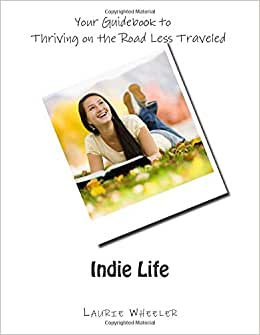 Indie Life Your Guidebook To Thriving On The Road Less Traveled: How To Create Success So You Don't Have To Eat Ramen The Rest Of Your Life