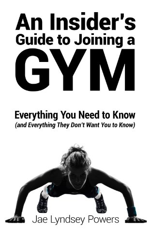 Jae Lyndsey Powers - An Insider's Guide to Joining a Gym: Everything You Need to Know (And Everything They Don't Want You to Know)