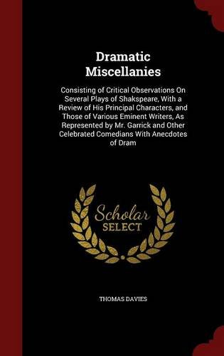 Dramatic Miscellanies: Consisting of Critical Observations On Several Plays of Shakspeare, With a Review of His Principal Characters, and Those of ... Celebrated Comedians With Anecdotes of Dram