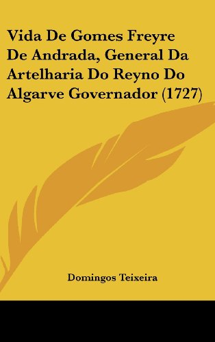 Vida de Gomes Freyre de Andrada, General Da Artelharia Do Reyno Do Algarve Governador (1727)
