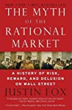 img - for The Myth of the Rational Market( A History of Risk Reward and Delusion on Wall Street)[MYTH OF THE RATIONAL MARKET][Paperback] book / textbook / text book