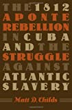 1812 Aponte Rebellion in Cuba and the Struggle against Atlantic Slavery (Envisioning Cuba)