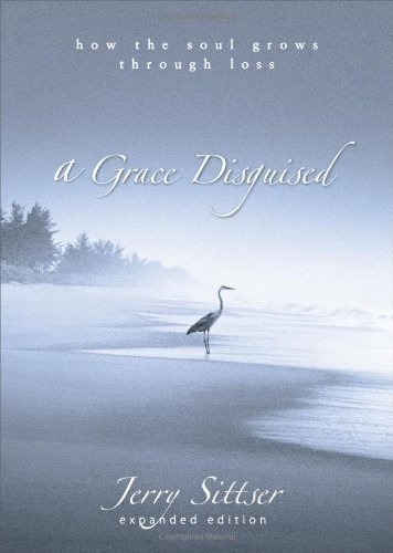A Grace Disguised: How the Soul Grows through Loss Expanded Edition by Sittser, Jerry published by Zondervan (2005) PDF
