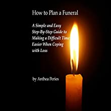 How to Plan a Funeral: A Simple and Easy Step-By-Step Guide to Making a Difficult Time Easier When Coping with Loss | Livre audio Auteur(s) : Anthea Peries Narrateur(s) : Sangita Chauhan