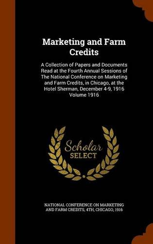 Marketing and Farm Credits: A Collection of Papers and Documents Read at the Fourth Annual Sessions of The National Conference on Marketing and Farm ... Hotel Sherman, December 4-9, 1916 Volume 1916