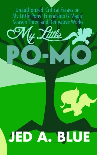 My Little Po-Mo 3: Unauthorized Critical Essays on My Little Pony: Friendship Is Magic Season Three and Derivative Works