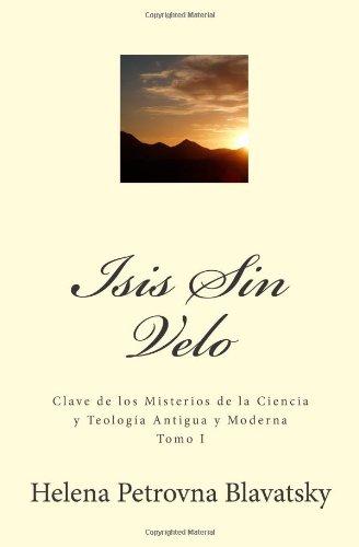 Isis Sin Velo: Clave de los misterios de la ciencia y teología antigua y moderna: Volume 1