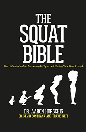 The Squat Bible The Ultimate Guide to Mastering the Squat and Finding Your True Strength [Horschig, Dr. Aaron - Sonthana, Dr. Kevin - Neff, Travis] (Tapa Blanda)