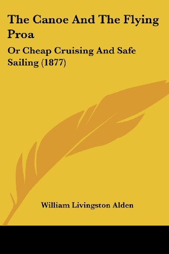 The Canoe And The Flying Proa: Or Cheap Cruising And Safe Sailing (1877)