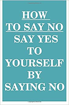 How To Say NO: Say YES To Yourself By Saying NO To Others
