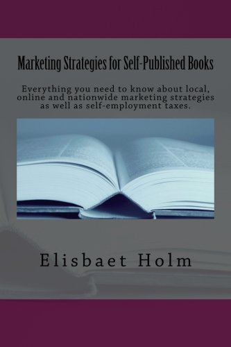 Marketing Strategies for Self-Published Books: Everything you need to know about local, online and nationwide marketing strategies as well as self-employment taxes. (Volume 1)