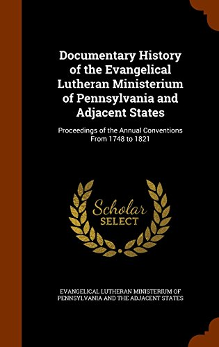 Documentary History of the Evangelical Lutheran Ministerium of Pennsylvania and Adjacent States: Proceedings of the Annual Conventions From 1748 to 1821