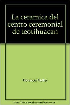 La ceramica del centro ceremonial de teotihuacan: Florencia Muller