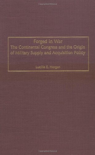 Forged in War: The Continental Congress and the Origin of Military Supply and Acquisition Policy (Contributions in Military Studies)