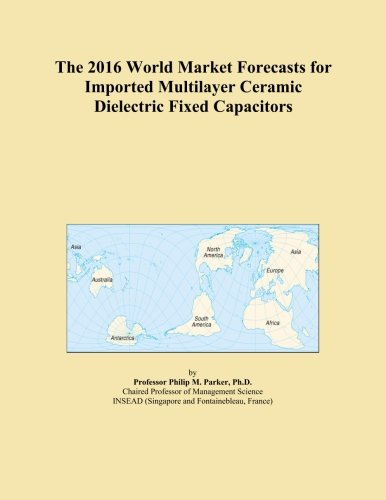 The 2016 World Market Forecasts for Imported Multilayer Ceramic Dielectric Fixed Capacitors PDF