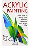 Acrylic Painting: Learn How to Easily Paint Beginners Techniques with Acrylic Paint. Discover the Art of Acrylic Painting