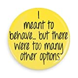 Funny Button; I Meant to Behave but There Were to Many Other Options 3.0 Inch Button