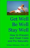 Get Well, Be Well, Stay Well: How to Prevent and Treat Colds and Flu Naturally