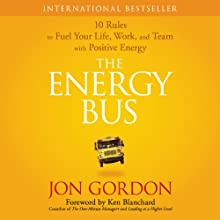 The Energy Bus: 10 Rules to Fuel Your Life, Work, and Team with Positive Energy (       UNABRIDGED) by Jon Gordon Narrated by Jon Gordon