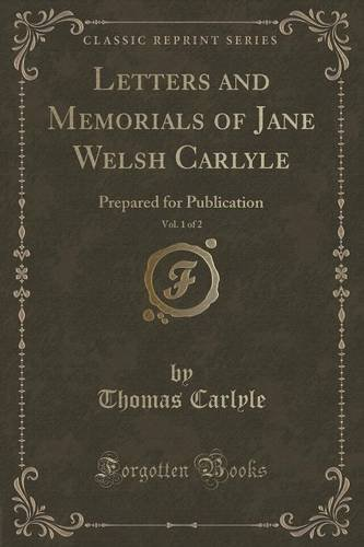 Letters and Memorials of Jane Welsh Carlyle, Vol. 1 of 2: Prepared for Publication (Classic Reprint)