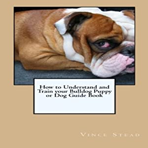 How to Understand and Train your Bulldog Puppy or Dog Guide Book | [Vince Stead]