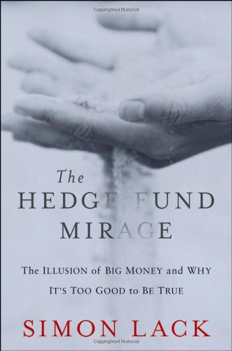 The Hedge Fund Mirage: The Illusion of Big Money and Why It's Too Good to Be True: Simon A. Lack: 9781118164310: Amazon.com: Books