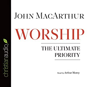 Worship: The Ultimate Priority | [John MacArthur]